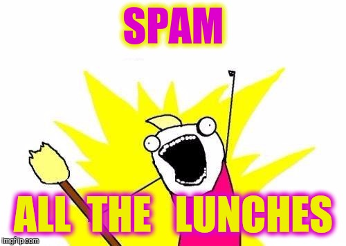 X All The Y Meme | SPAM ALL  THE   LUNCHES | image tagged in memes,x all the y | made w/ Imgflip meme maker