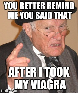 Back In My Day Meme | YOU BETTER REMIND ME YOU SAID THAT AFTER I TOOK MY VIAGRA | image tagged in memes,back in my day | made w/ Imgflip meme maker