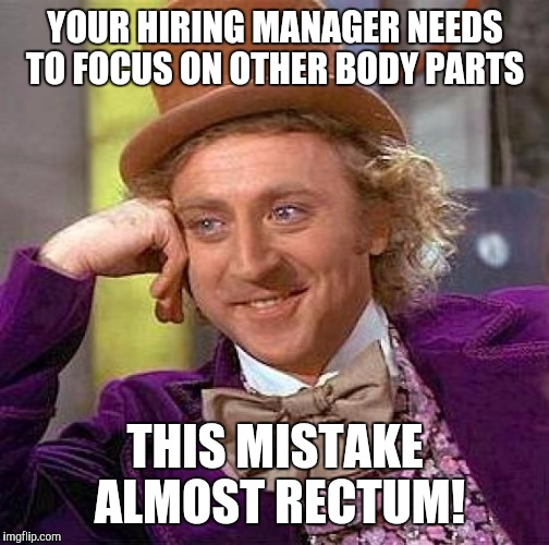 Creepy Condescending Wonka Meme | YOUR HIRING MANAGER NEEDS TO FOCUS ON OTHER BODY PARTS THIS MISTAKE ALMOST RECTUM! | image tagged in memes,creepy condescending wonka | made w/ Imgflip meme maker