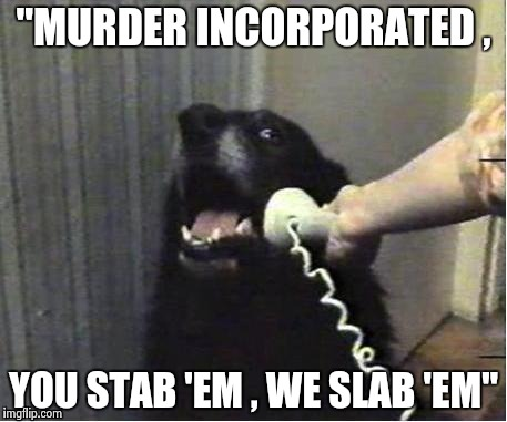 "It's for you | ""MURDER INCORPORATED , YOU STAB 'EM , WE SLAB 'EM"" 