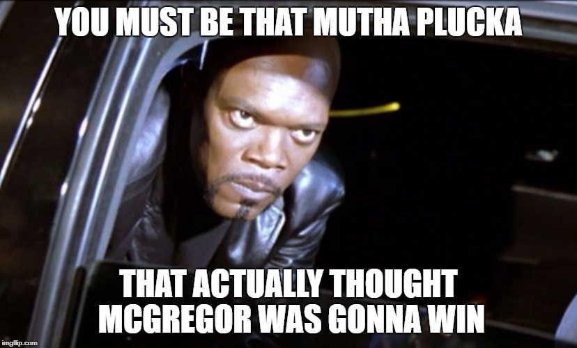 YOU MUST BE THAT MUTHA PLUCKA THAT ACTUALLY THOUGHT MCGREGOR WAS GONNA WIN | image tagged in samuel l eyes | made w/ Imgflip meme maker