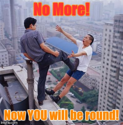 No more Pun , memes | No More! Now YOU will be round! | image tagged in no more pun,memes | made w/ Imgflip meme maker