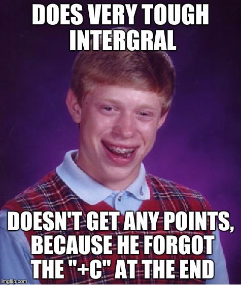 "Bad Luck Brian Meme | DOES VERY TOUGH INTERGRAL DOESN'T GET ANY POINTS, BECAUSE HE FORGOT THE ""+C"" AT THE END 