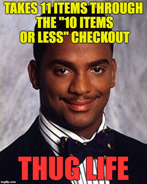 "Pure criminal behaviour :) |  TAKES 11 ITEMS THROUGH THE ""10 ITEMS OR LESS"" CHECKOUT; THUG LIFE 