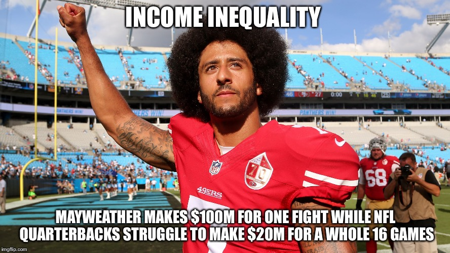 Colin Kapernick | INCOME INEQUALITY MAYWEATHER MAKES $100M FOR ONE FIGHT WHILE NFL QUARTERBACKS STRUGGLE TO MAKE $20M FOR A WHOLE 16 GAMES | image tagged in colin kapernick | made w/ Imgflip meme maker