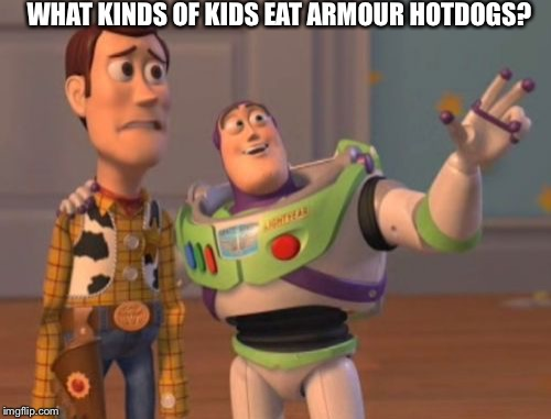X, X Everywhere Meme | WHAT KINDS OF KIDS EAT ARMOUR HOTDOGS? | image tagged in memes,x,x everywhere,x x everywhere | made w/ Imgflip meme maker