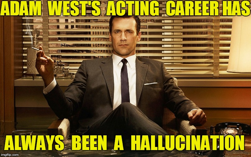 ADAM  WEST'S  ACTING  CAREER HAS ALWAYS  BEEN  A  HALLUCINATION | made w/ Imgflip meme maker
