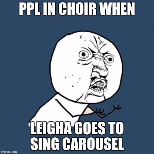 Y U No Meme | PPL IN CHOIR WHEN LEIGHA GOES TO SING CAROUSEL | image tagged in memes,y u no | made w/ Imgflip meme maker