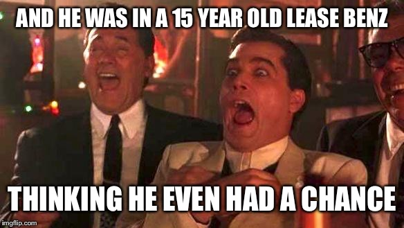 GOODFELLAS LAUGHING SCENE, HENRY HILL | AND HE WAS IN A 15 YEAR OLD LEASE BENZ THINKING HE EVEN HAD A CHANCE | image tagged in goodfellas laughing scene,henry hill | made w/ Imgflip meme maker