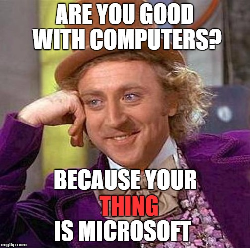 Epic roast of the century | ARE YOU GOOD WITH COMPUTERS? BECAUSE YOUR THING IS MICROSOFT | image tagged in memes,creepy condescending wonka,roasted,funny,nsfw | made w/ Imgflip meme maker