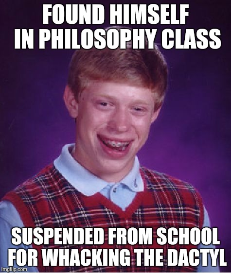 Bad Luck Brian Meme | FOUND HIMSELF IN PHILOSOPHY CLASS SUSPENDED FROM SCHOOL FOR WHACKING THE DACTYL | image tagged in memes,bad luck brian | made w/ Imgflip meme maker