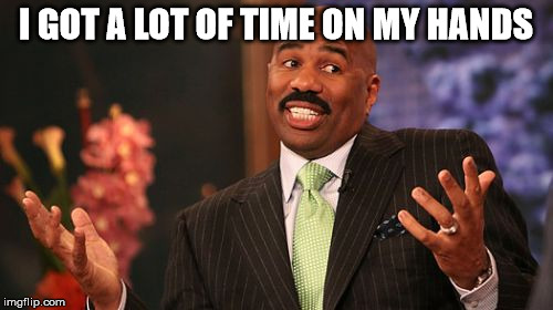 Steve Harvey Meme | I GOT A LOT OF TIME ON MY HANDS | image tagged in memes,steve harvey | made w/ Imgflip meme maker