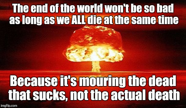 Nuclear Bomb Mind Blown | The end of the world won't be so bad as long as we ALL die at the same time Because it's mouring the dead that sucks, not the actual death | image tagged in nuclear bomb mind blown | made w/ Imgflip meme maker