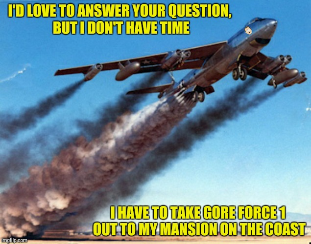 I'D LOVE TO ANSWER YOUR QUESTION, BUT I DON'T HAVE TIME I HAVE TO TAKE GORE FORCE 1 OUT TO MY MANSION ON THE COAST | made w/ Imgflip meme maker
