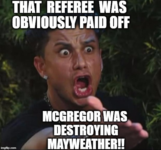 Why was the fight stopped?? | THAT  REFEREE  WAS OBVIOUSLY PAID OFF MCGREGOR WAS DESTROYING MAYWEATHER!! | image tagged in memes,dj pauly d | made w/ Imgflip meme maker