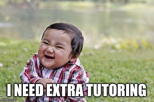 Evil Toddler Meme | I NEED EXTRA TUTORING | image tagged in memes,evil toddler | made w/ Imgflip meme maker