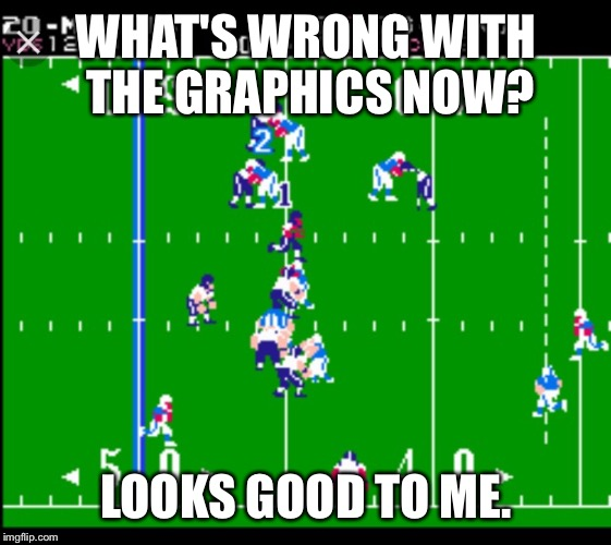 WHAT'S WRONG WITH THE GRAPHICS NOW? LOOKS GOOD TO ME. | made w/ Imgflip meme maker
