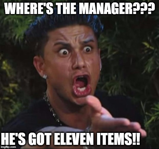 for crying out loud | WHERE'S THE MANAGER??? HE'S GOT ELEVEN ITEMS!! | image tagged in for crying out loud | made w/ Imgflip meme maker