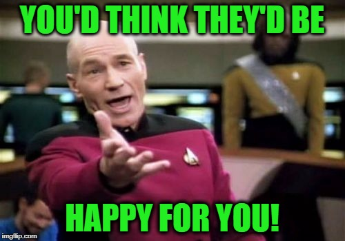 Picard Wtf Meme | YOU'D THINK THEY'D BE HAPPY FOR YOU! | image tagged in memes,picard wtf | made w/ Imgflip meme maker