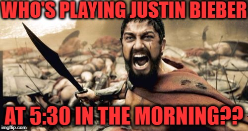 Prepare to be meet your Maker!! | WHO'S PLAYING JUSTIN BIEBER AT 5:30 IN THE MORNING?? | image tagged in memes,sparta leonidas | made w/ Imgflip meme maker