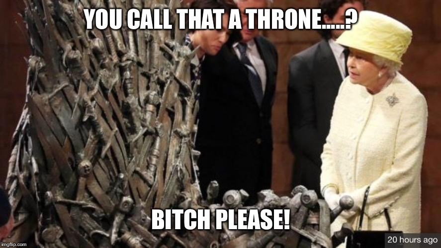 YOU CALL THAT A THRONE.....? B**CH PLEASE! | image tagged in game of thrones,queen elizabeth,queen,funny memes | made w/ Imgflip meme maker