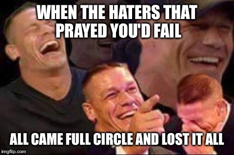 john cena laughing | WHEN THE HATERS THAT PRAYED YOU'D FAIL ALL CAME FULL CIRCLE AND LOST IT ALL | image tagged in john cena laughing | made w/ Imgflip meme maker