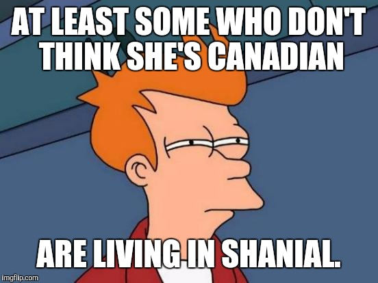 Futurama Fry Meme | AT LEAST SOME WHO DON'T THINK SHE'S CANADIAN ARE LIVING IN SHANIAL. | image tagged in memes,futurama fry | made w/ Imgflip meme maker