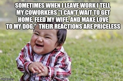 "True story lol  | SOMETIMES WHEN I LEAVE WORK I TELL MY COWORKERS ""I CAN'T WAIT TO GET HOME, FEED MY WIFE, AND MAKE LOVE TO MY DOG.""  THEIR REACTIONS ARE PRIC 