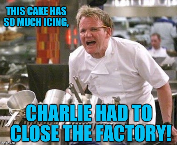 THIS CAKE HAS SO MUCH ICING, CHARLIE HAD TO CLOSE THE FACTORY! | made w/ Imgflip meme maker