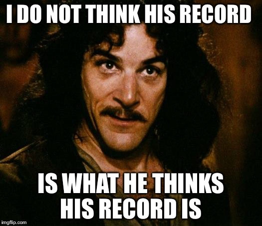 I DO NOT THINK HIS RECORD IS WHAT HE THINKS HIS RECORD IS | made w/ Imgflip meme maker