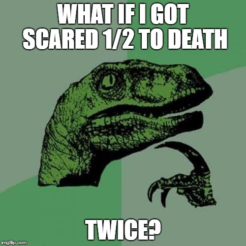 Philosoraptor Meme | WHAT IF I GOT SCARED 1/2 TO DEATH TWICE? | image tagged in memes,philosoraptor | made w/ Imgflip meme maker