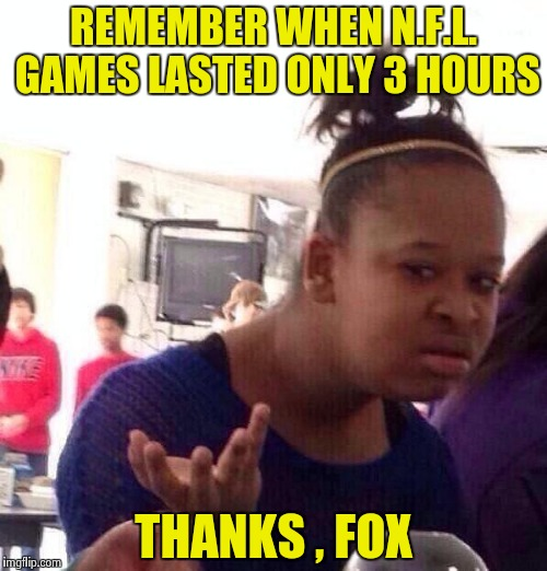 Black Girl Wat Meme | REMEMBER WHEN N.F.L. GAMES LASTED ONLY 3 HOURS THANKS , FOX | image tagged in memes,black girl wat | made w/ Imgflip meme maker