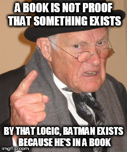 Back In My Day Meme | A BOOK IS NOT PROOF THAT SOMETHING EXISTS BY THAT LOGIC, BATMAN EXISTS BECAUSE HE'S IN A BOOK | image tagged in memes,back in my day,god,batman,book,bible | made w/ Imgflip meme maker