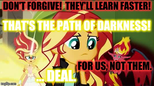 DON'T FORGIVE!  THEY'LL LEARN FASTER! FOR US, NOT THEM. THAT'S THE PATH OF DARKNESS! ... DEAL. | made w/ Imgflip meme maker