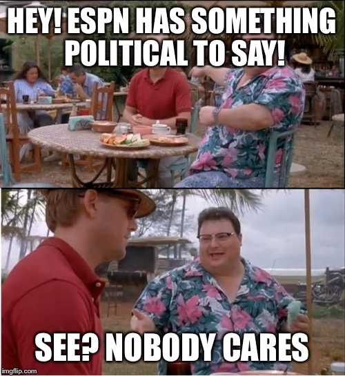 See Nobody Cares Meme | HEY! ESPN HAS SOMETHING POLITICAL TO SAY! SEE? NOBODY CARES | image tagged in memes,see nobody cares | made w/ Imgflip meme maker