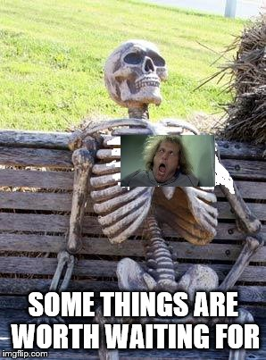 Waiting Skeleton Meme | SOME THINGS ARE WORTH WAITING FOR | image tagged in memes,waiting skeleton | made w/ Imgflip meme maker