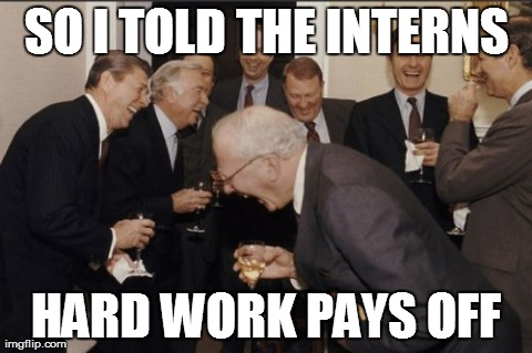 Laughing Men In Suits Meme | SO I TOLD THE INTERNS HARD WORK PAYS OFF | image tagged in memes,laughing men in suits | made w/ Imgflip meme maker