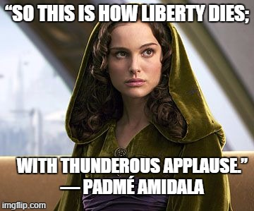 "How Liberty Dies |  ""SO THIS IS HOW LIBERTY DIES;; WITH THUNDEROUS APPLAUSE."" — PADMÉ AMIDALA 