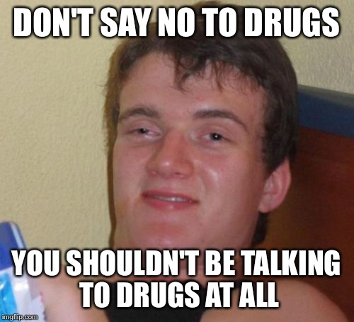 10 Guy Meme | DON'T SAY NO TO DRUGS YOU SHOULDN'T BE TALKING TO DRUGS AT ALL | image tagged in memes,10 guy | made w/ Imgflip meme maker