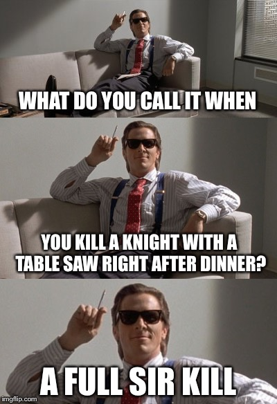 WHAT DO YOU CALL IT WHEN A FULL SIR KILL YOU KILL A KNIGHT WITH A TABLE SAW RIGHT AFTER DINNER? | image tagged in memes,funny,bad pun psycho,bad pun | made w/ Imgflip meme maker