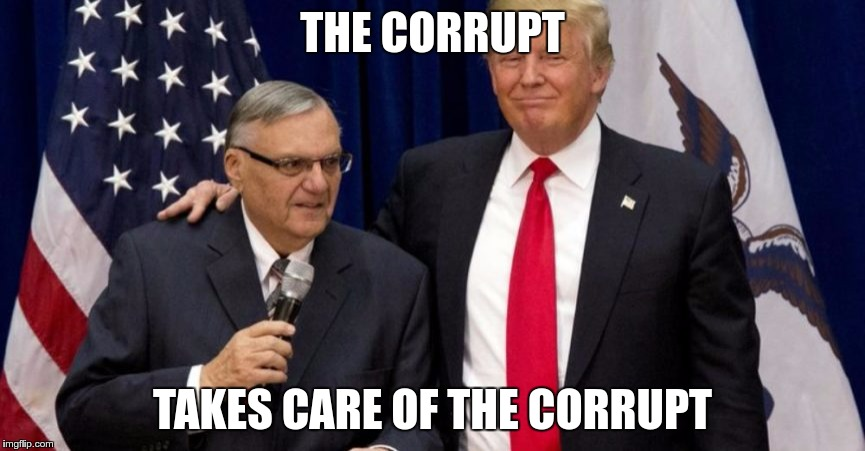 Corrupt | THE CORRUPT TAKES CARE OF THE CORRUPT | image tagged in trump,arpaio,corrupt,nazi,hate | made w/ Imgflip meme maker