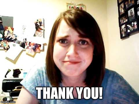 Overly Attached Girlfriend 2 | THANK YOU! | image tagged in overly attached girlfriend 2 | made w/ Imgflip meme maker