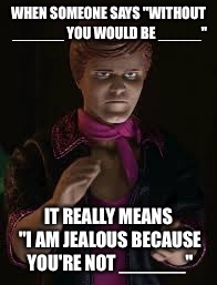 "jealous | WHEN SOMEONE SAYS ""WITHOUT ______ YOU WOULD BE _____"" IT REALLY MEANS ""I AM JEALOUS BECAUSE YOU'RE NOT ______"" 