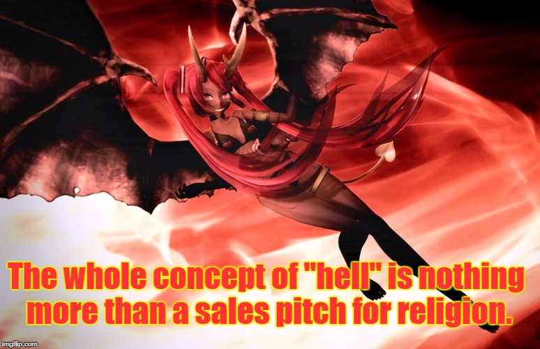 "Hell is a sales pitch | The whole concept of ""hell"" is nothing more than a sales pitch for religion. 