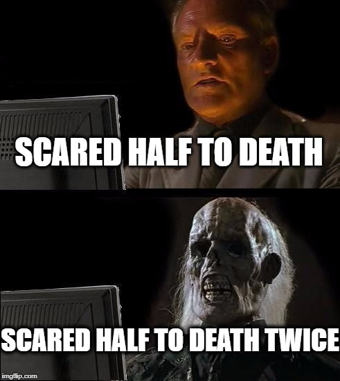 Ill Just Wait Here Meme | SCARED HALF TO DEATH SCARED HALF TO DEATH TWICE | image tagged in memes,ill just wait here | made w/ Imgflip meme maker
