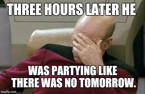 Captain Picard Facepalm Meme | THREE HOURS LATER HE WAS PARTYING LIKE THERE WAS NO TOMORROW. | image tagged in memes,captain picard facepalm | made w/ Imgflip meme maker