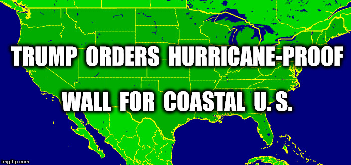 America First | TRUMP  ORDERS  HURRICANE-PROOF WALL  FOR  COASTAL  U. S. | image tagged in donald trump,politics,funny,funny memes,memes | made w/ Imgflip meme maker