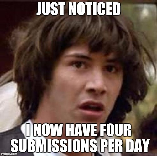 does anyone know if this is a change to the website or a thing that comes with getting more points? | JUST NOTICED I NOW HAVE FOUR SUBMISSIONS PER DAY | image tagged in memes,conspiracy keanu | made w/ Imgflip meme maker