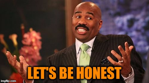 Steve Harvey Meme | LET'S BE HONEST | image tagged in memes,steve harvey | made w/ Imgflip meme maker