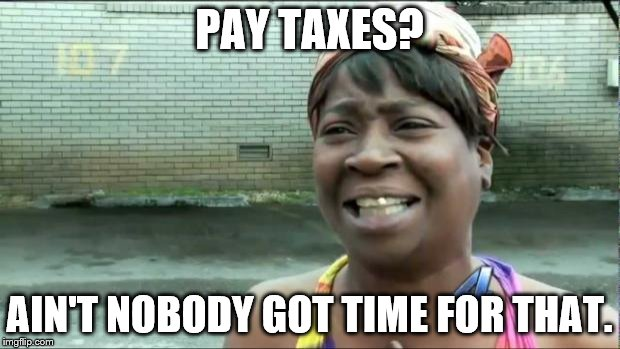 Universal sentiment. |  PAY TAXES? AIN'T NOBODY GOT TIME FOR THAT. | image tagged in ain't nobody got time for that | made w/ Imgflip meme maker